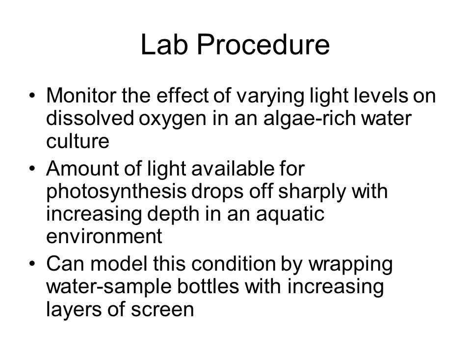 Lab Procedure Monitor the effect of varying light levels on dissolved oxygen in an algae-rich water culture Amount of light available for photosynthes