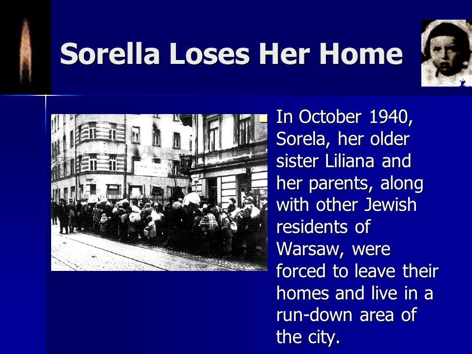 Sorella Loses Her Home In October 1940, Sorela, her older sister Liliana and her parents, along with other Jewish residents of Warsaw, were forced to leave their homes and live in a run-down area of the city.