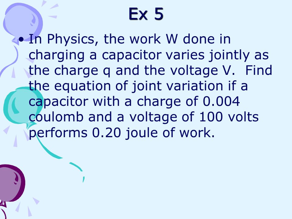 Ex 5 In Physics, the work W done in charging a capacitor varies jointly as the charge q and the voltage V. Find the equation of joint variation if a c