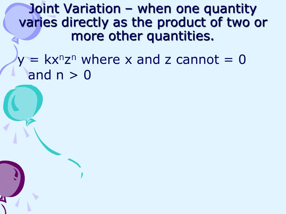 Joint Variation – when one quantity varies directly as the product of two or more other quantities. y = kx n z n where x and z cannot = 0 and n > 0