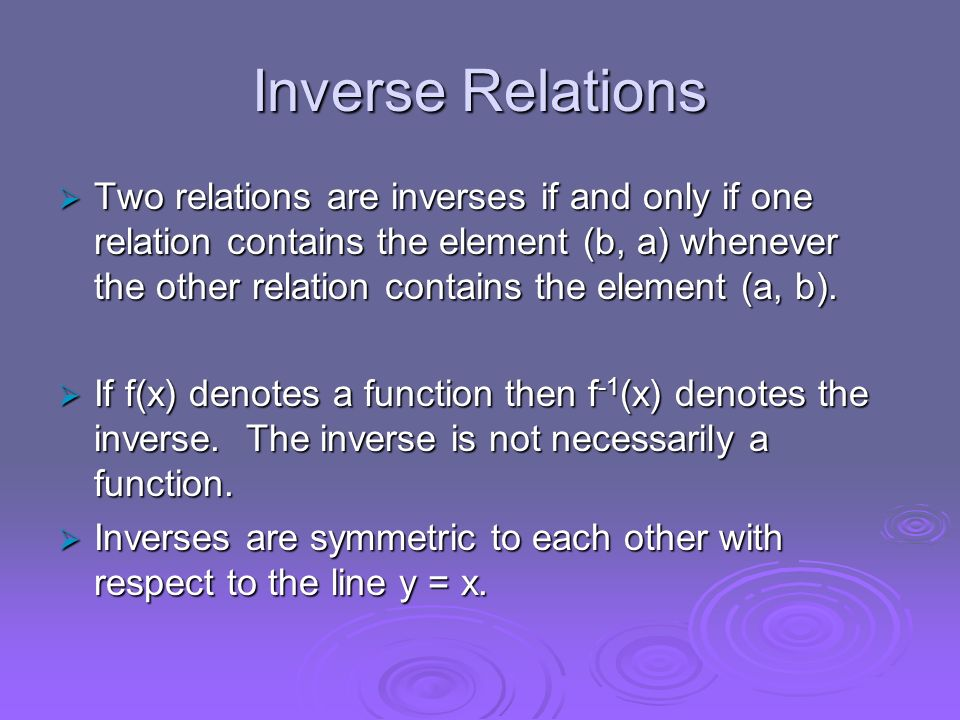 Inverse Relations Two relations are inverses if and only if one relation contains the element (b, a) whenever the other relation contains the element