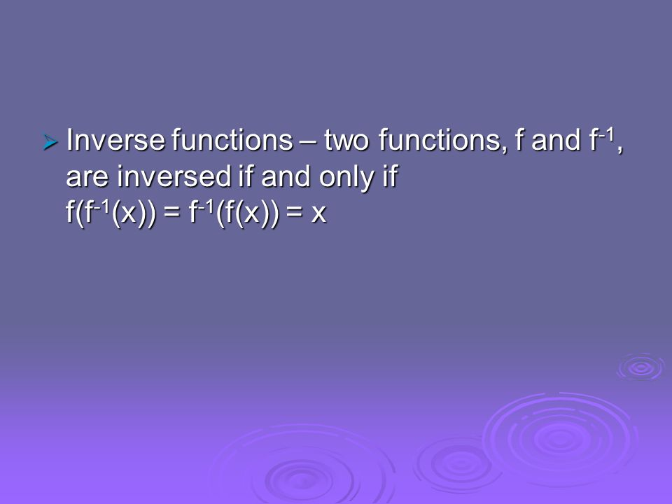 Inverse functions – two functions, f and f -1, are inversed if and only if f(f -1 (x)) = f -1 (f(x)) = x Inverse functions – two functions, f and f -1