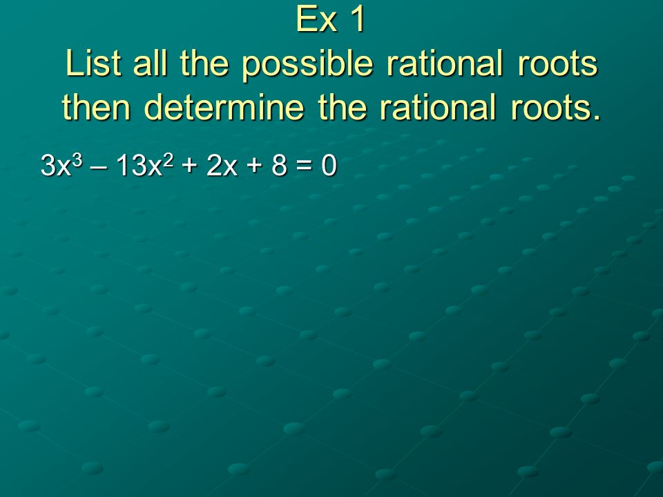 Ex 2 Find ALL of the roots. x 3 + 6x 2 – 13x – 6 = 0