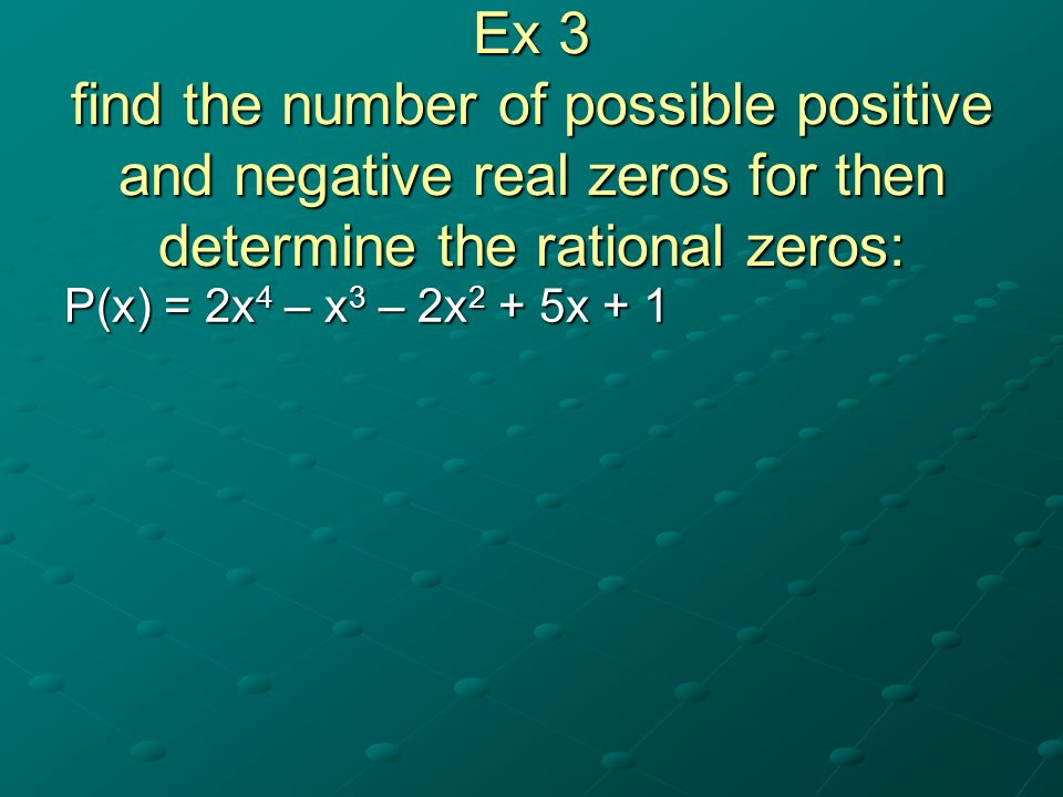 Ex 3 find the number of possible positive and negative real zeros for then determine the rational zeros: P(x) = 2x 4 – x 3 – 2x 2 + 5x + 1