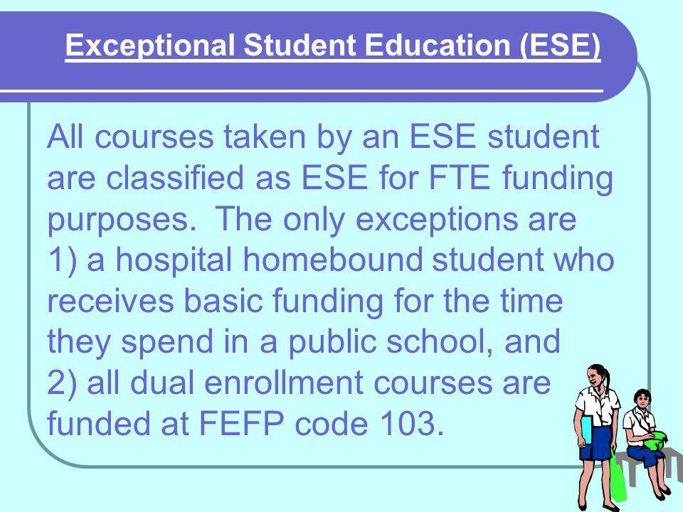 Exceptional Student Education (ESE) All courses taken by an ESE student are classified as ESE for FTE funding purposes.