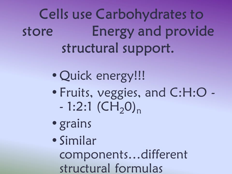 Cells use Carbohydrates to store Energy and provide structural support. Quick energy!!! Fruits, veggies, and C:H:O - - 1:2:1 (CH 2 0) n grains Similar