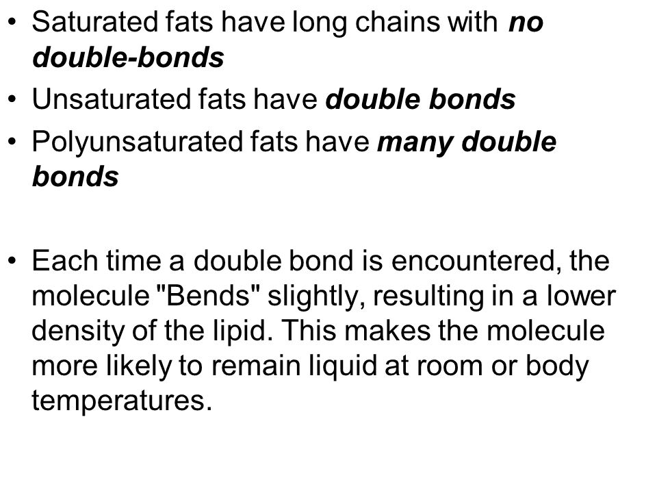 Saturated fats have long chains with no double-bonds Unsaturated fats have double bonds Polyunsaturated fats have many double bonds Each time a double