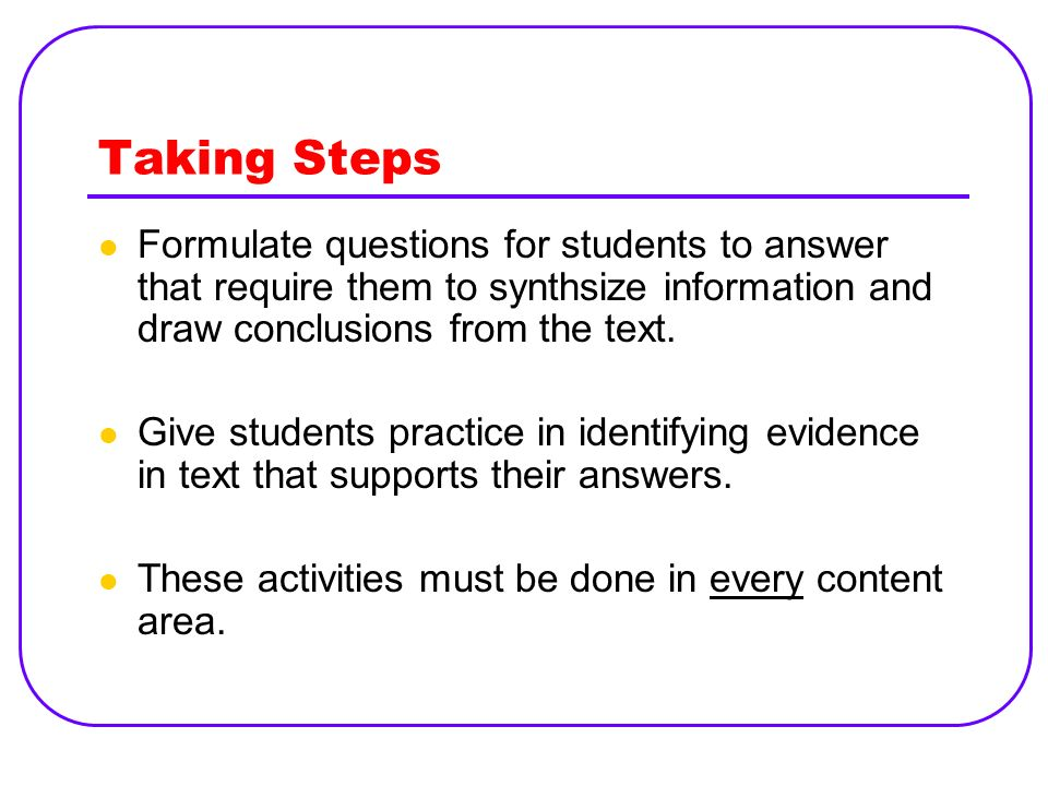 Taking Steps Formulate questions for students to answer that require them to synthsize information and draw conclusions from the text. Give students p