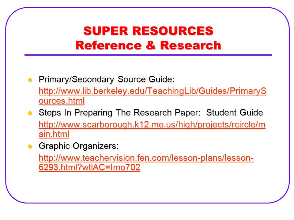 SUPER RESOURCES Reference & Research Primary/Secondary Source Guide: Primary/Secondary Source Guide: http://www.lib.berkeley.edu/TeachingLib/Guides/Pr