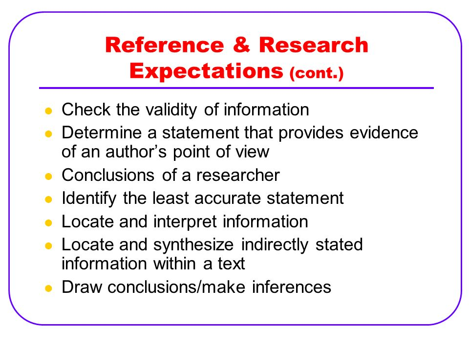 Reference & Research Expectations (cont.) Check the validity of information Determine a statement that provides evidence of an authors point of view C