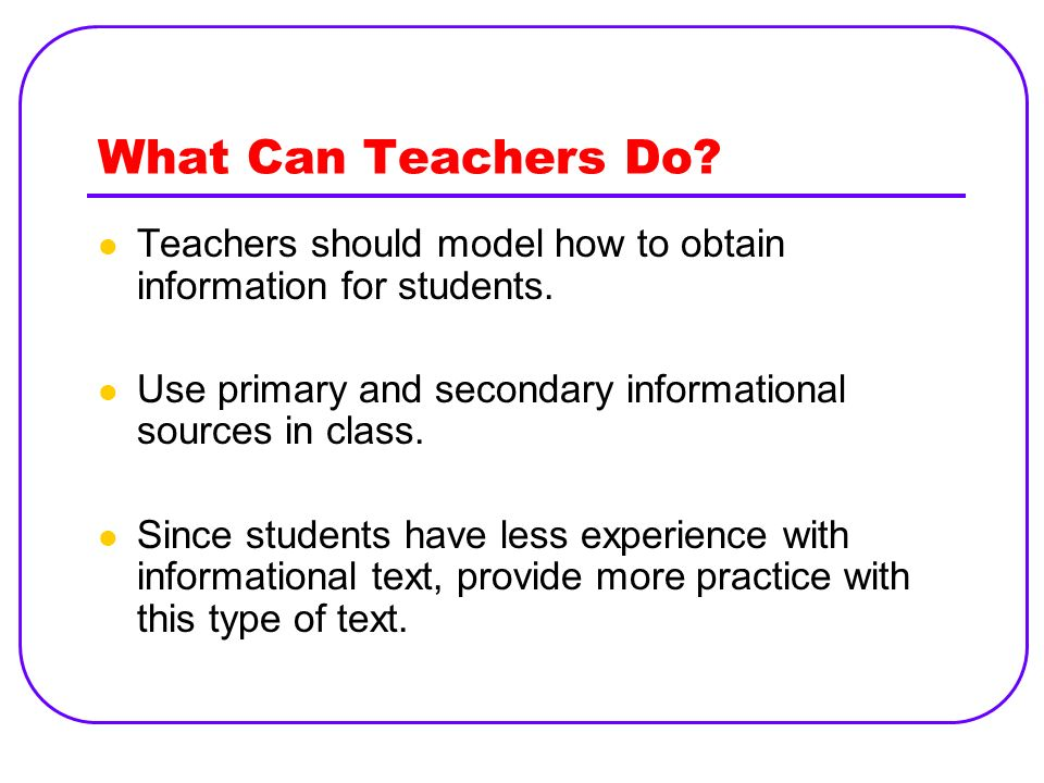 What Can Teachers Do? Teachers should model how to obtain information for students. Use primary and secondary informational sources in class. Since st