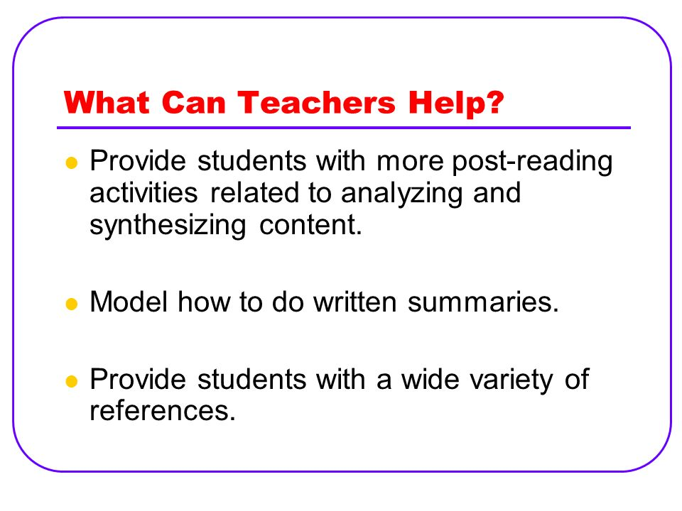 What Can Teachers Help? Provide students with more post-reading activities related to analyzing and synthesizing content. Model how to do written summ