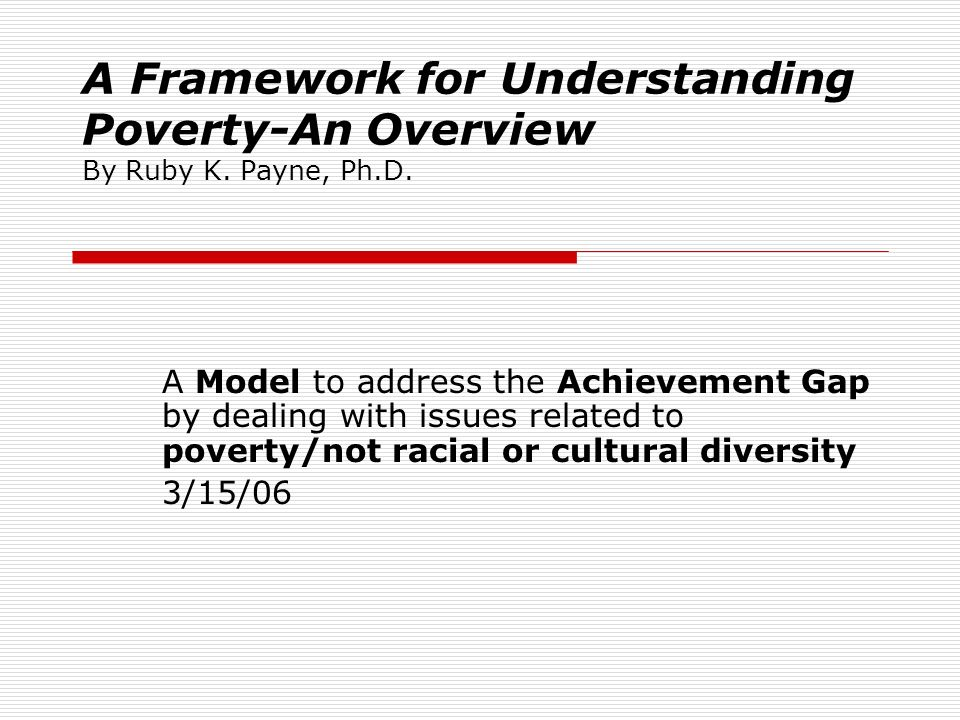 A Framework for Understanding Poverty-An Overview By Ruby K. Payne, Ph.D. A Model to address the Achievement Gap by dealing with issues related to pov
