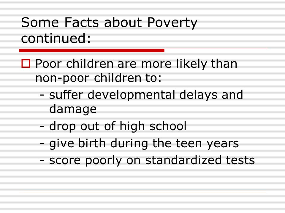 Some Facts about Poverty continued: Poor children are more likely than non-poor children to: - suffer developmental delays and damage -drop out of hig