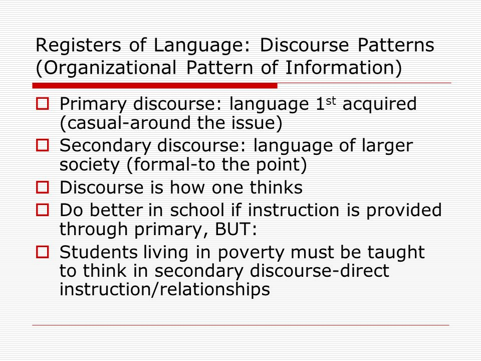 Registers of Language: Discourse Patterns (Organizational Pattern of Information) Primary discourse: language 1 st acquired (casual-around the issue)