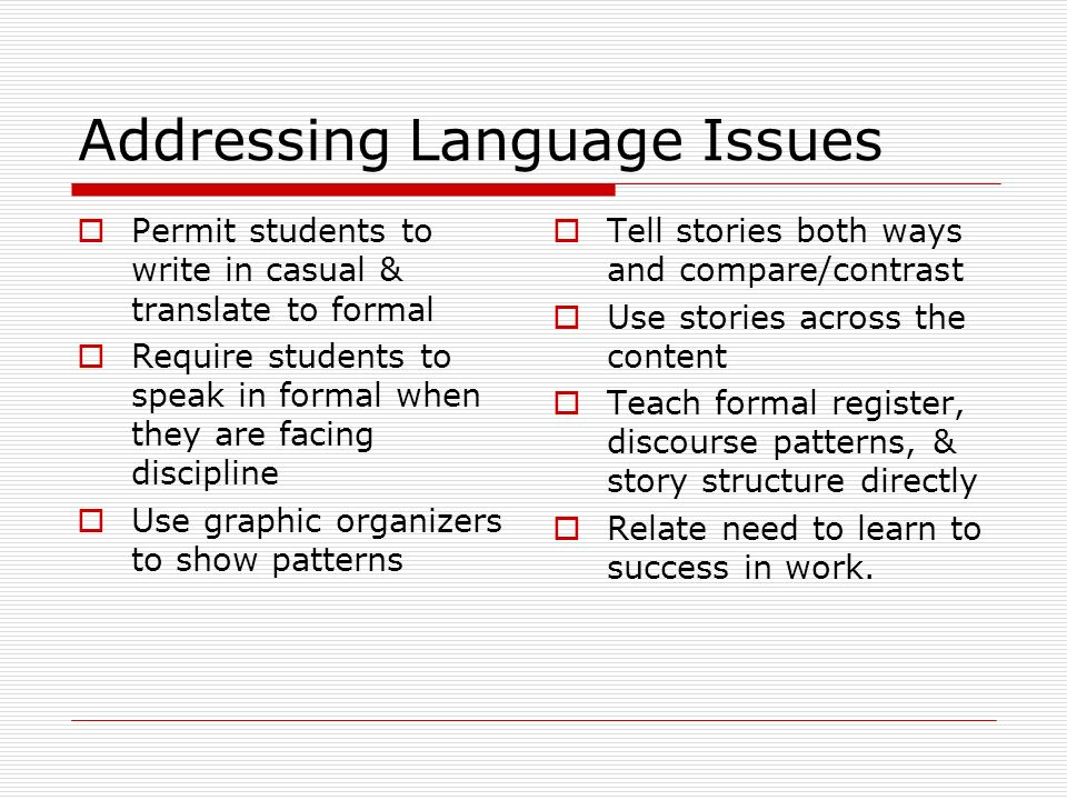 Addressing Language Issues Permit students to write in casual & translate to formal Require students to speak in formal when they are facing disciplin