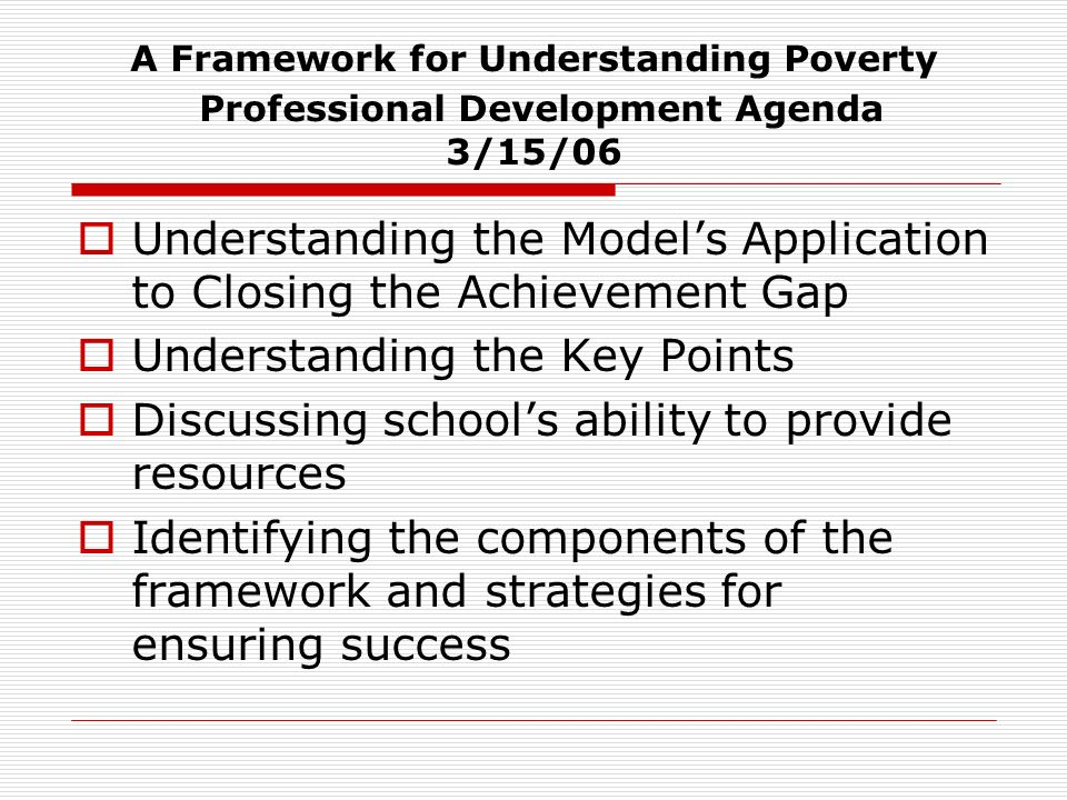 A Framework for Understanding Poverty Professional Development Agenda 3/15/06 Understanding the Models Application to Closing the Achievement Gap Understanding the Key Points Discussing schools ability to provide resources Identifying the components of the framework and strategies for ensuring success