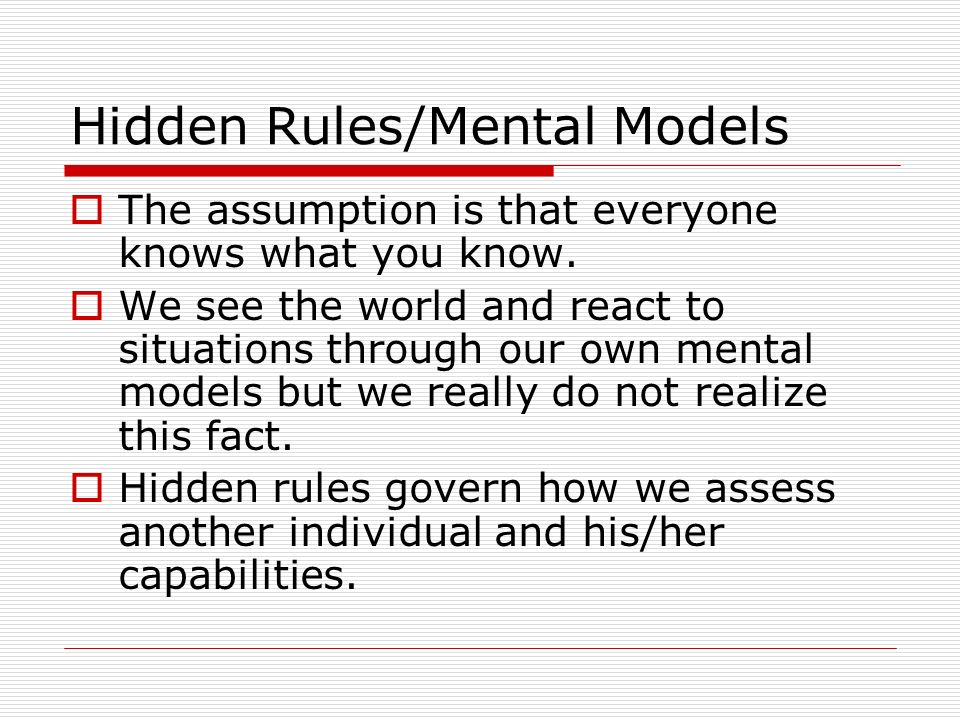 Hidden Rules/Mental Models The assumption is that everyone knows what you know. We see the world and react to situations through our own mental models