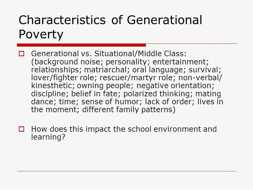 Characteristics of Generational Poverty Generational vs. Situational/Middle Class: (background noise; personality; entertainment; relationships; matri