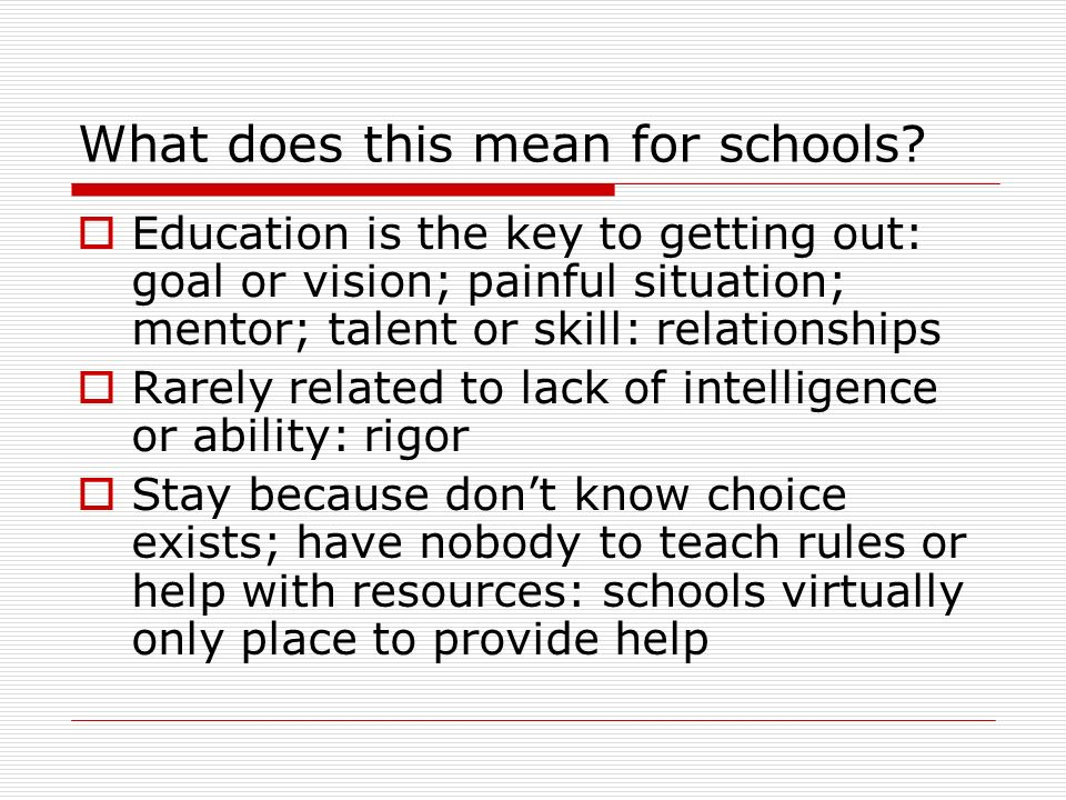 What does this mean for schools? Education is the key to getting out: goal or vision; painful situation; mentor; talent or skill: relationships Rarely