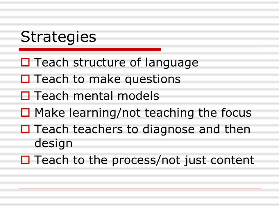 Strategies Teach structure of language Teach to make questions Teach mental models Make learning/not teaching the focus Teach teachers to diagnose and