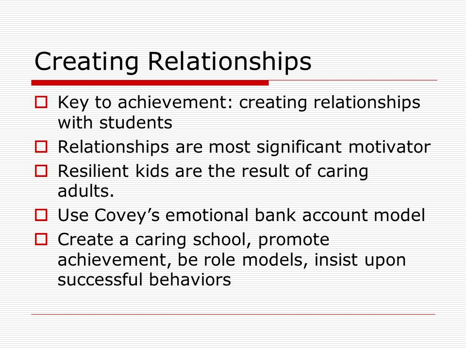 Creating Relationships Key to achievement: creating relationships with students Relationships are most significant motivator Resilient kids are the re