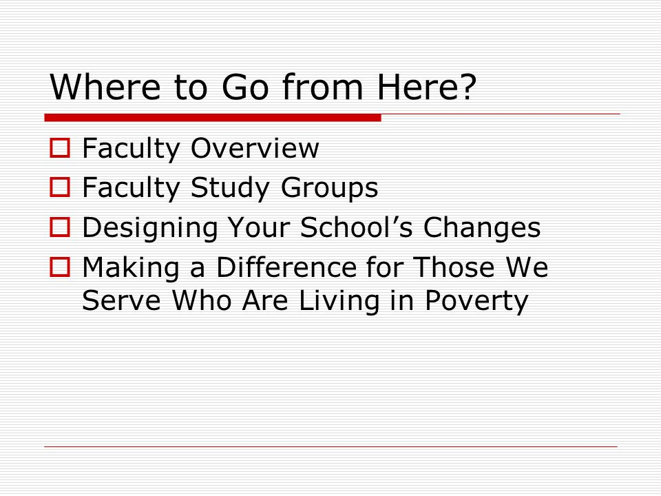 Where to Go from Here? Faculty Overview Faculty Study Groups Designing Your Schools Changes Making a Difference for Those We Serve Who Are Living in P