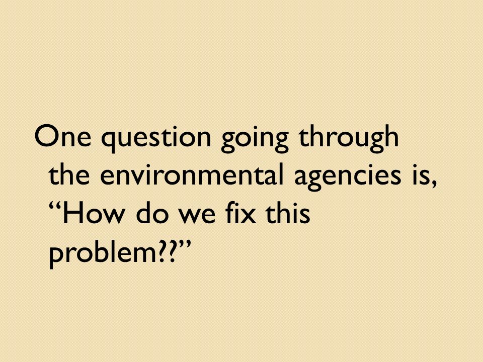 One question going through the environmental agencies is, How do we fix this problem??