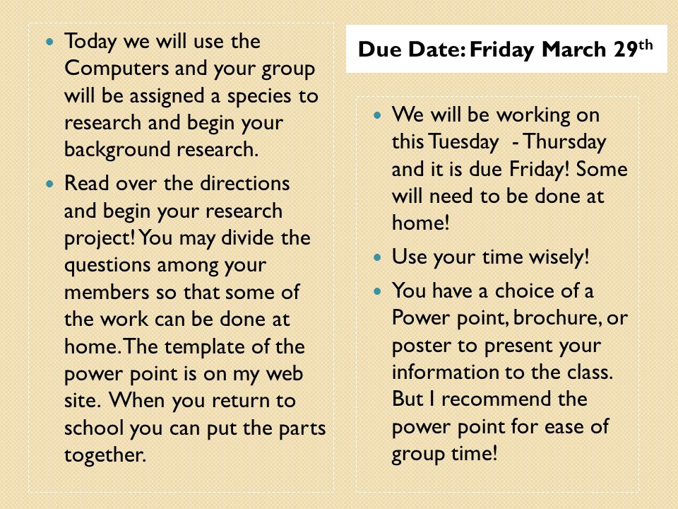 Due Date: Friday March 29 th Today we will use the Computers and your group will be assigned a species to research and begin your background research.