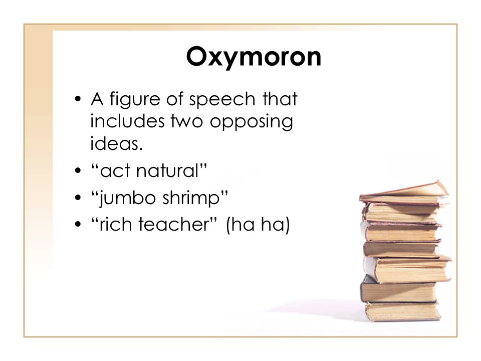 Oxymoron A figure of speech that includes two opposing ideas. act natural jumbo shrimp rich teacher (ha ha)