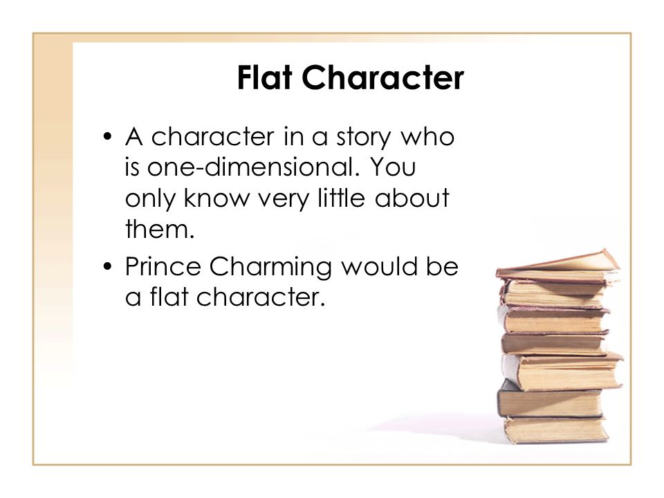 Flat Character A character in a story who is one-dimensional. You only know very little about them. Prince Charming would be a flat character.