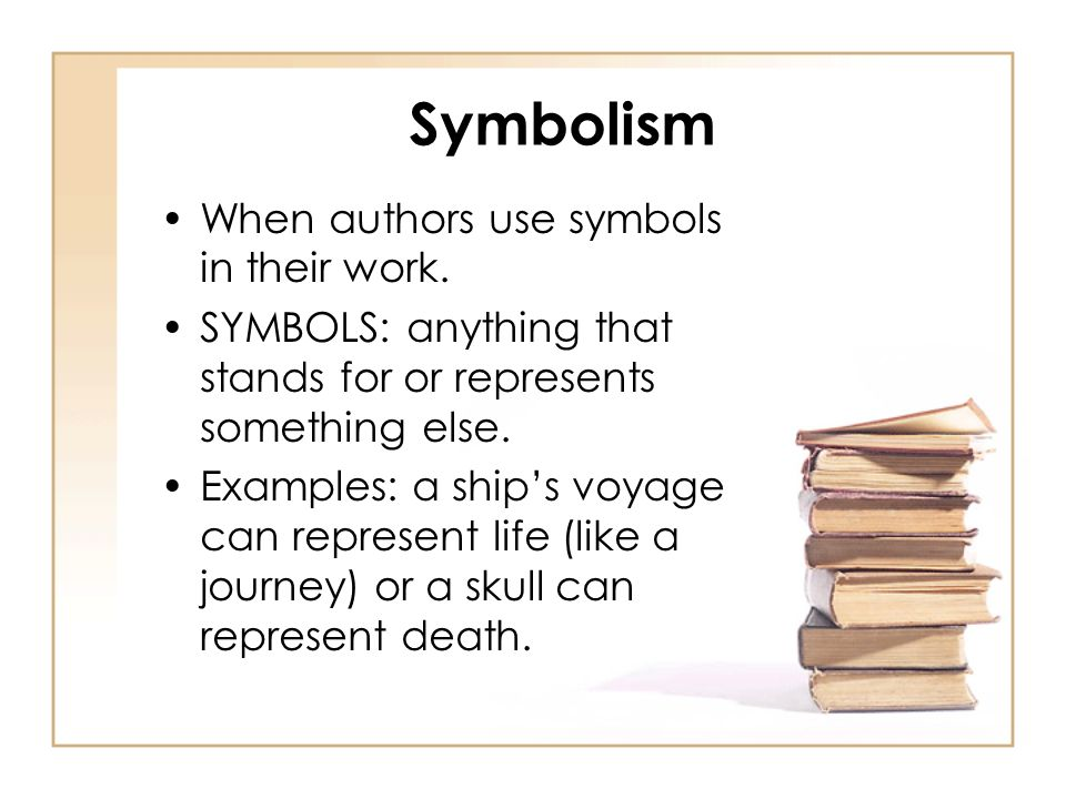 Symbolism When authors use symbols in their work. SYMBOLS: anything that stands for or represents something else. Examples: a ships voyage can represe
