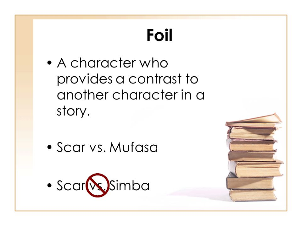 Foil A character who provides a contrast to another character in a story. Scar vs. Mufasa Scar vs. Simba