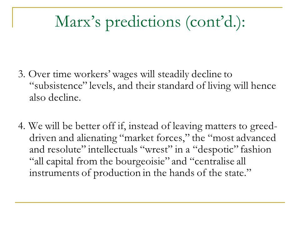 Marxs predictions (contd.): 3. Over time workers wages will steadily decline to subsistence levels, and their standard of living will hence also decli