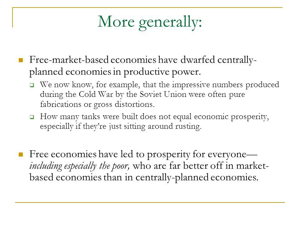 More generally: Free-market-based economies have dwarfed centrally- planned economies in productive power. We now know, for example, that the impressi