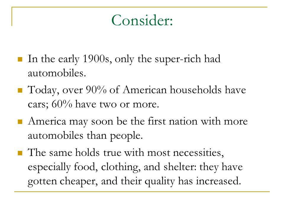 Consider: In the early 1900s, only the super-rich had automobiles. Today, over 90% of American households have cars; 60% have two or more. America may