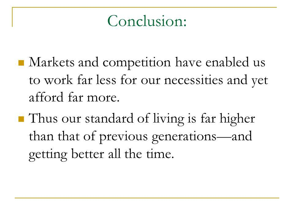 Conclusion: Markets and competition have enabled us to work far less for our necessities and yet afford far more. Thus our standard of living is far h