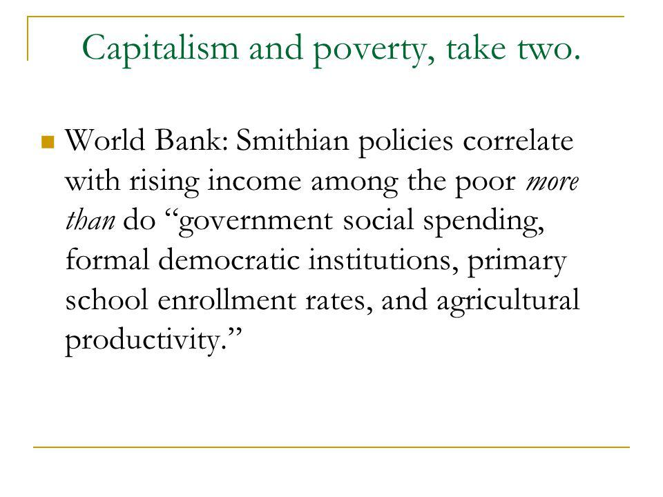 Capitalism and poverty, take two. World Bank: Smithian policies correlate with rising income among the poor more than do government social spending, f