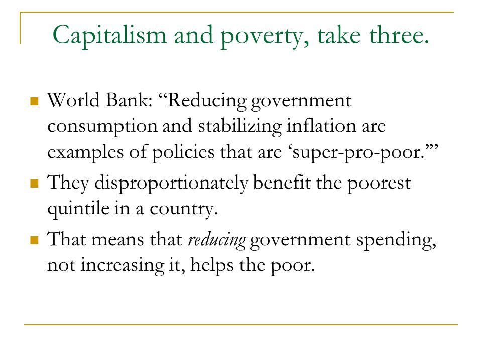 Capitalism and poverty, take three. World Bank: Reducing government consumption and stabilizing inflation are examples of policies that are super-pro-