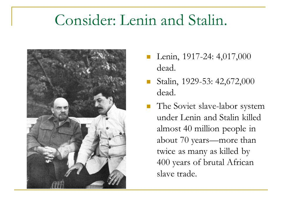 Consider: Lenin and Stalin. Lenin, 1917-24: 4,017,000 dead. Stalin, 1929-53: 42,672,000 dead. The Soviet slave-labor system under Lenin and Stalin kil