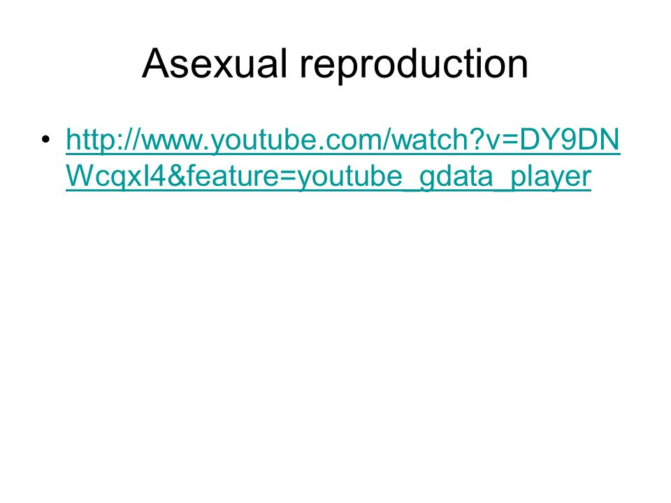 Asexual reproduction http://www.youtube.com/watch?v=DY9DN WcqxI4&feature=youtube_gdata_playerhttp://www.youtube.com/watch?v=DY9DN WcqxI4&feature=youtu