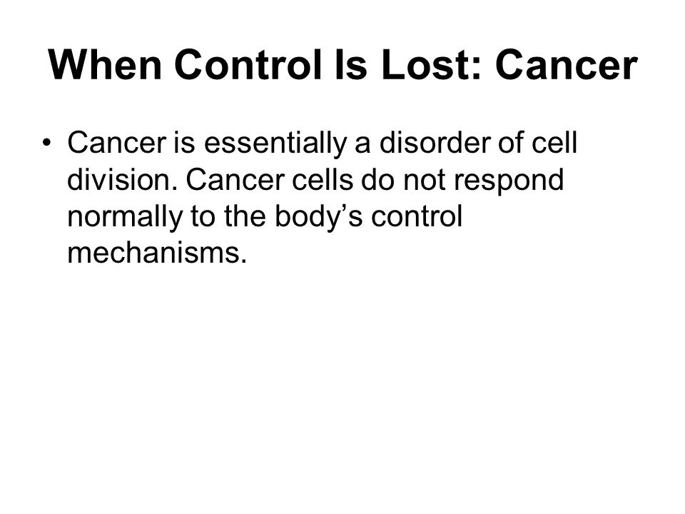 When Control Is Lost: Cancer Cancer is essentially a disorder of cell division. Cancer cells do not respond normally to the bodys control mechanisms.