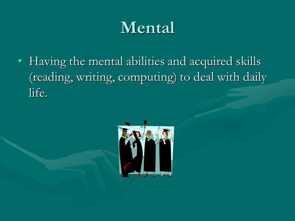 Mental Having the mental abilities and acquired skills (reading, writing, computing) to deal with daily life.Having the mental abilities and acquired