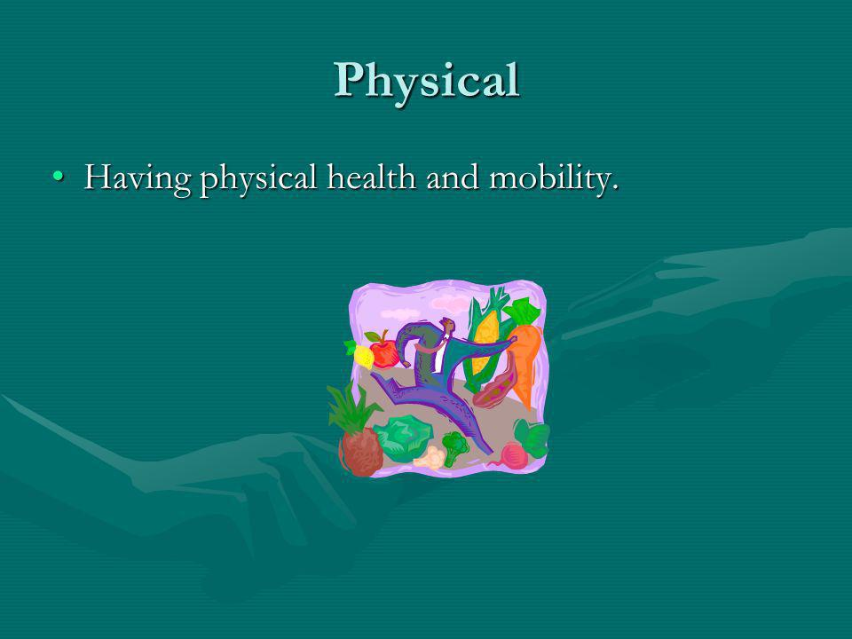 Physical Having physical health and mobility.Having physical health and mobility.