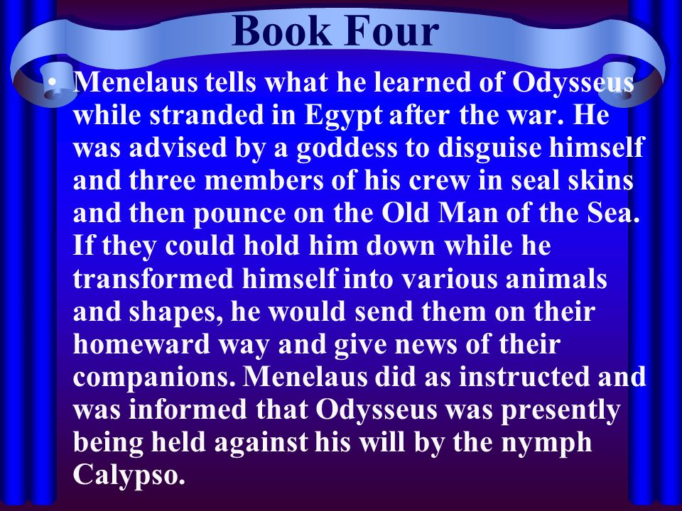 Book Four Menelaus tells what he learned of Odysseus while stranded in Egypt after the war. He was advised by a goddess to disguise himself and three