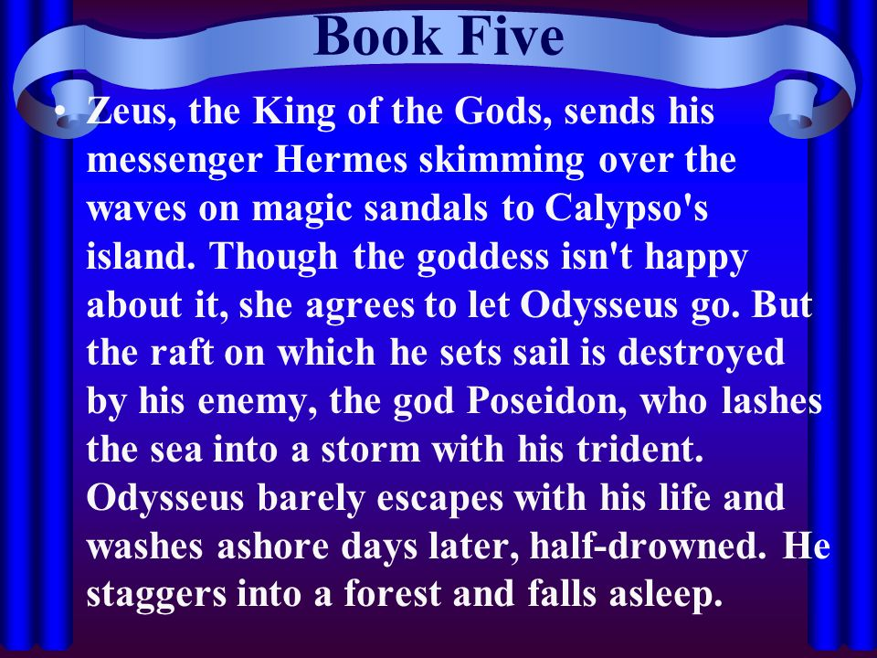 Book Five Zeus, the King of the Gods, sends his messenger Hermes skimming over the waves on magic sandals to Calypso's island. Though the goddess isn'