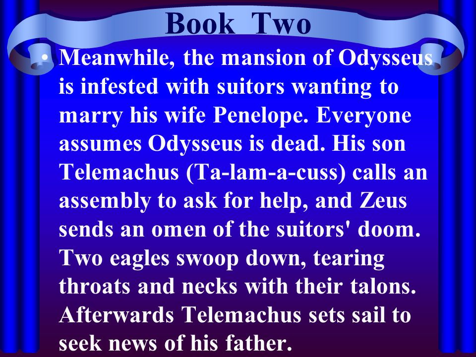 Book Two Meanwhile, the mansion of Odysseus is infested with suitors wanting to marry his wife Penelope. Everyone assumes Odysseus is dead. His son Te