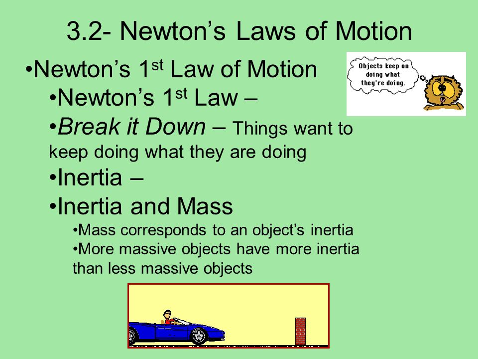 3.2- Newtons Laws of Motion Newtons 1 st Law of Motion Newtons 1 st Law – Break it Down – Things want to keep doing what they are doing Inertia – Iner