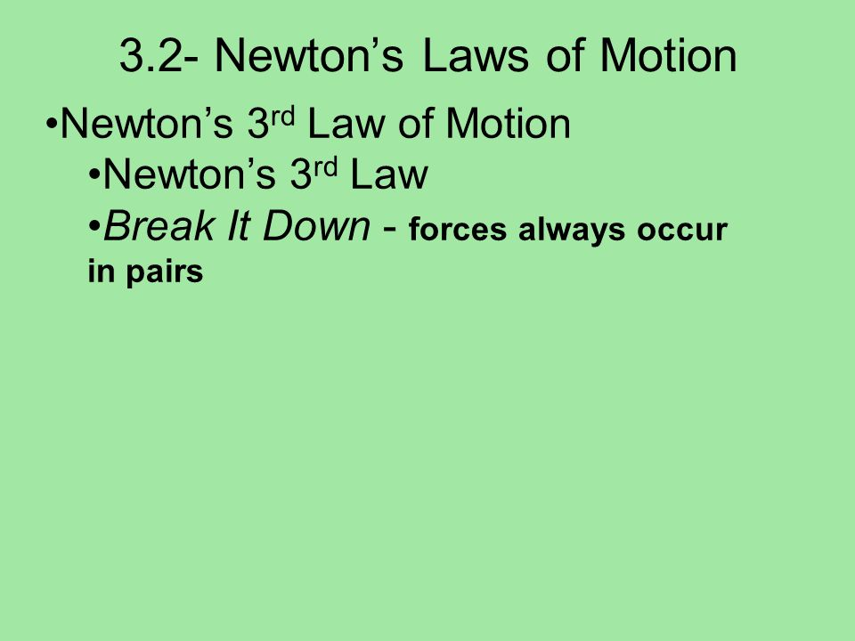 3.2- Newtons Laws of Motion Newtons 3 rd Law of Motion Newtons 3 rd Law Break It Down - forces always occur in pairs