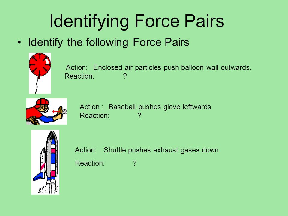 Identifying Force Pairs Identify the following Force Pairs Action: Enclosed air particles push balloon wall outwards. Reaction: ? Action :Baseball pus